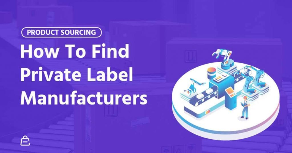 How To Find Private Label Manufacturers Super Guide 2020