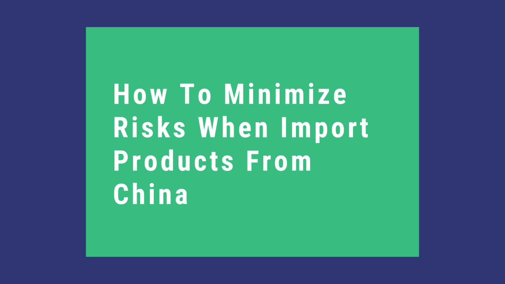 How To Minimize Risks When Import Products From China   Best