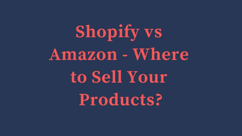 Shopify vs Amazon – Where to Sell Your Products | Best