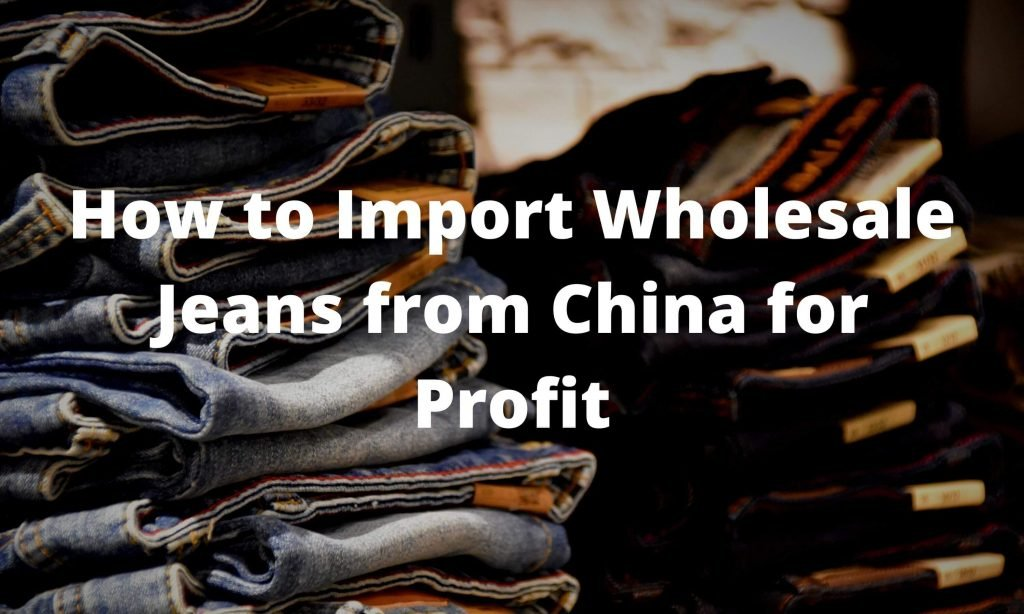 How to Import Wholesale Jeans from China for Profit