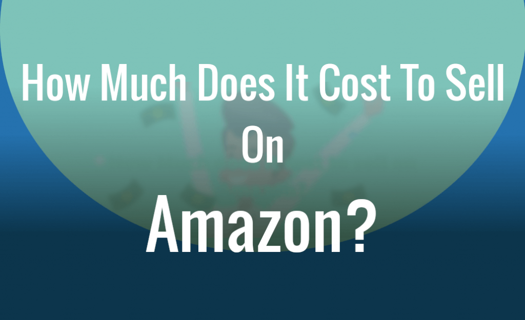 How Much Does It Cost to Sell on Amazon 2020